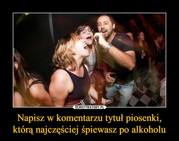 Napisz w komentarzu tytuł piosenki, którą najczęściej śpiewasz po alkoholu –