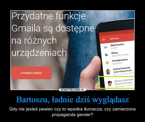 Bartoszu, ładnie dziś wyglądasz – Gdy nie jesteś pewien czy to wpadka tłumacza, czy zamierzona propaganda gender?