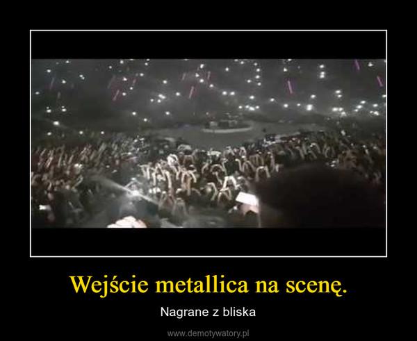 Wejście metallica na scenę. – Nagrane z bliska