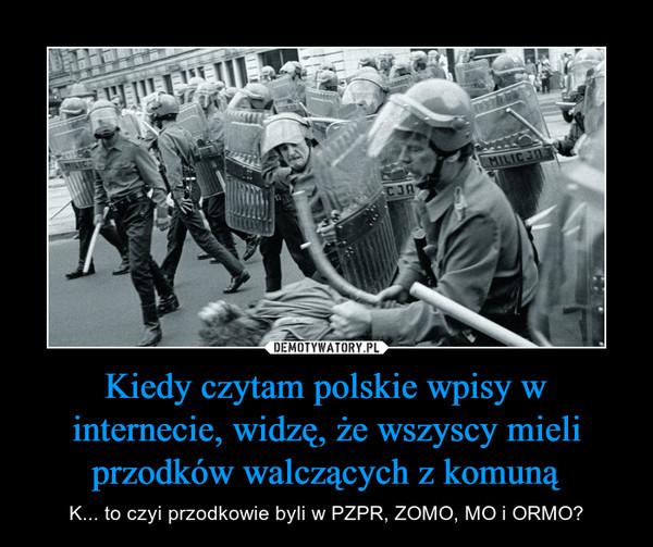 Kiedy czytam polskie wpisy w internecie, widzę, że wszyscy mieli przodków walczących z komuną – K... to czyi przodkowie byli w PZPR, ZOMO, MO i ORMO?