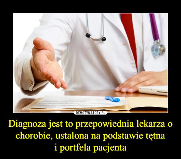 Diagnoza jest to przepowiednia lekarza o chorobie, ustalona na podstawie tętnai portfela pacjenta –