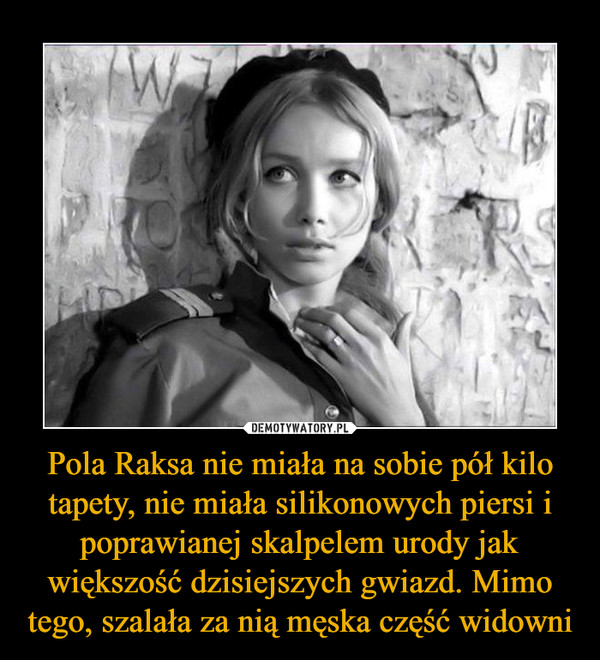 Pola Raksa nie miała na sobie pół kilo tapety, nie miała silikonowych piersi i poprawianej skalpelem urody jak większość dzisiejszych gwiazd. Mimo tego, szalała za nią męska część widowni –