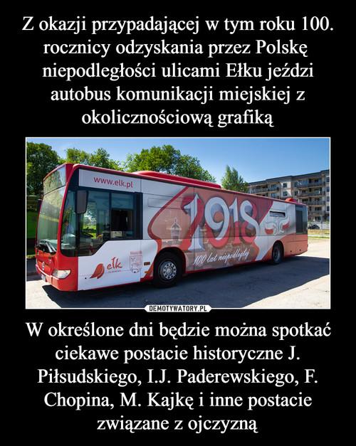 Z okazji przypadającej w tym roku 100. rocznicy odzyskania przez Polskę  niepodległości ulicami Ełku jeździ autobus komunikacji miejskiej z okolicznościową grafiką W określone dni będzie można spotkać ciekawe postacie historyczne J. Piłsudskiego, I.J. Paderewskiego, F. Chopina, M. Kajkę i inne postacie związane z ojczyzną