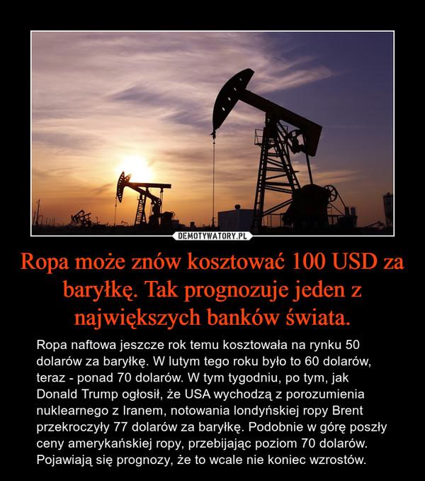 Ropa może znów kosztować 100 USD za baryłkę. Tak prognozuje jeden z największych banków świata. – Ropa naftowa jeszcze rok temu kosztowała na rynku 50 dolarów za baryłkę. W lutym tego roku było to 60 dolarów, teraz - ponad 70 dolarów. W tym tygodniu, po tym, jak Donald Trump ogłosił, że USA wychodzą z porozumienia nuklearnego z Iranem, notowania londyńskiej ropy Brent przekroczyły 77 dolarów za baryłkę. Podobnie w górę poszły ceny amerykańskiej ropy, przebijając poziom 70 dolarów. Pojawiają się prognozy, że to wcale nie koniec wzrostów.