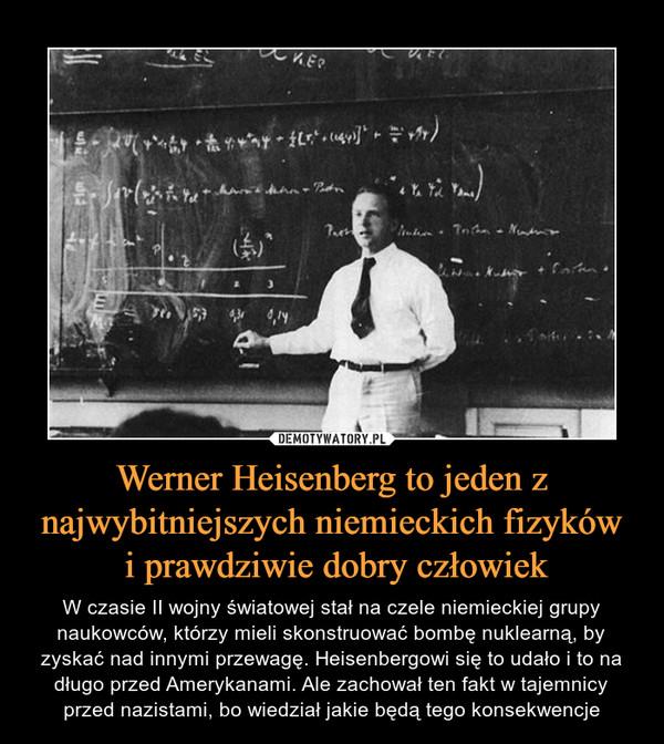 Werner Heisenberg to jeden z najwybitniejszych niemieckich fizyków i prawdziwie dobry człowiek – W czasie II wojny światowej stał na czele niemieckiej grupy naukowców, którzy mieli skonstruować bombę nuklearną, by zyskać nad innymi przewagę. Heisenbergowi się to udało i to na długo przed Amerykanami. Ale zachował ten fakt w tajemnicy przed nazistami, bo wiedział jakie będą tego konsekwencje