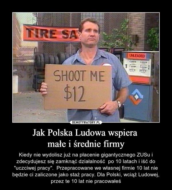 """Jak Polska Ludowa wspiera małe i średnie firmy – Kiedy nie wydolisz już na płacenie gigantycznego ZUSu i zdecydujesz się zamknąć działalność  po 10 latach i iść do """"uczciwej pracy"""".  Przepracowane we własnej firmie 10 lat nie będzie ci zaliczone jako staż pracy. Dla Polski, wciąż Ludowej, przez te 10 lat nie pracowałeś shoot me"""
