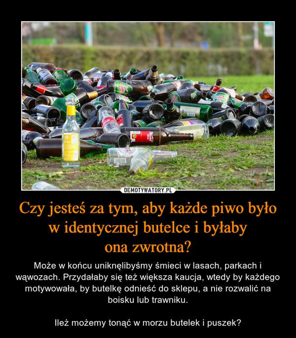 Czy jesteś za tym, aby każde piwo było w identycznej butelce i byłabyona zwrotna? – Może w końcu uniknęlibyśmy śmieci w lasach, parkach i wąwozach. Przydałaby się też większa kaucja, wtedy by każdego motywowała, by butelkę odnieść do sklepu, a nie rozwalić na boisku lub trawniku.Ileż możemy tonąć w morzu butelek i puszek?