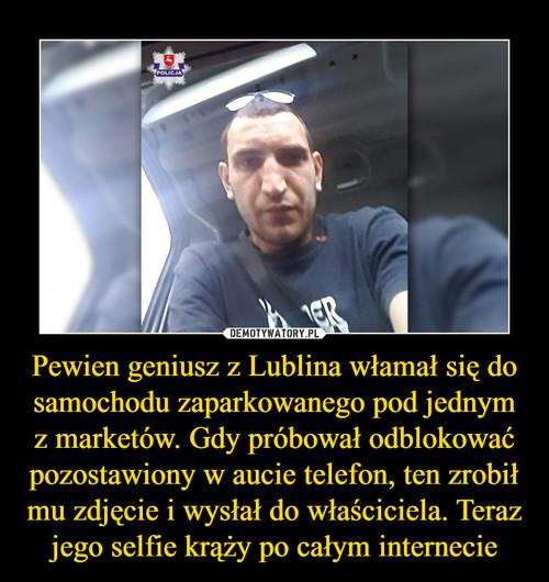 Pewien geniusz z Lublina włamał się do samochodu zaparkowanego pod jednym z marketów. Gdy próbował odblokować pozostawiony w aucie telefon, ten zrobił mu zdjęcie i wysłał do właściciela. Teraz jego selfie krąży po całym internecie