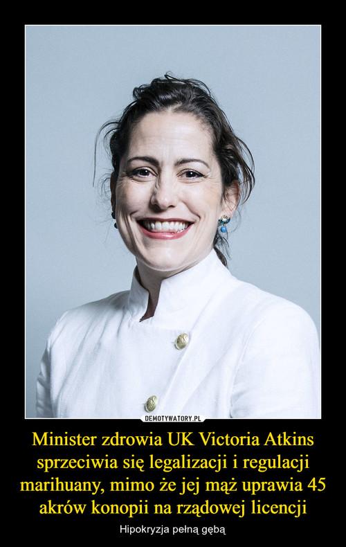 Minister zdrowia UK Victoria Atkins sprzeciwia się legalizacji i regulacji marihuany, mimo że jej mąż uprawia 45 akrów konopii na rządowej licencji