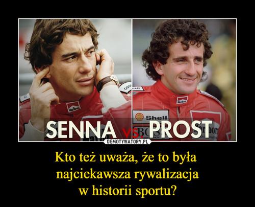 Kto też uważa, że to była  najciekawsza rywalizacja w historii sportu?