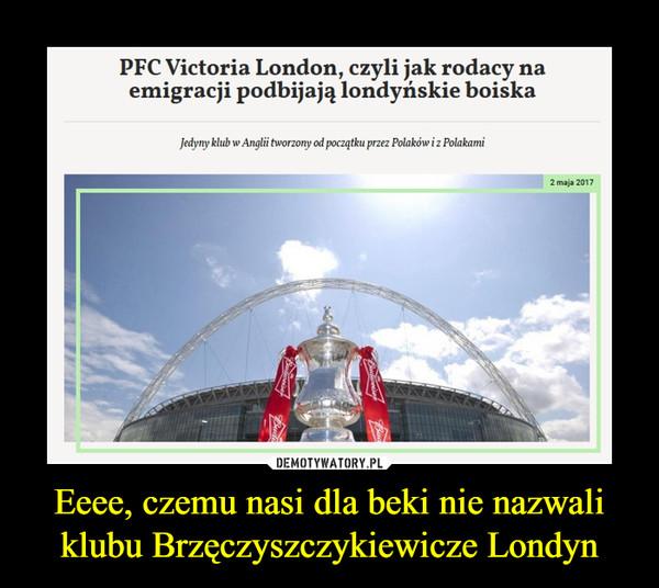 Eeee, czemu nasi dla beki nie nazwali klubu Brzęczyszczykiewicze Londyn –