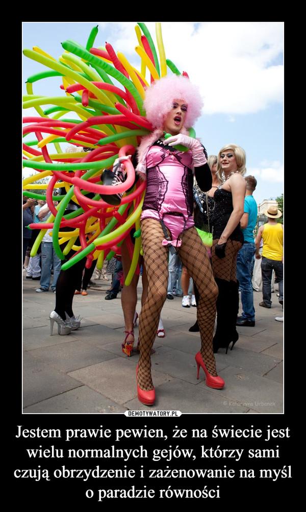 Jestem prawie pewien, że na świecie jest wielu normalnych gejów, którzy sami czują obrzydzenie i zażenowanie na myśl o paradzie równości –