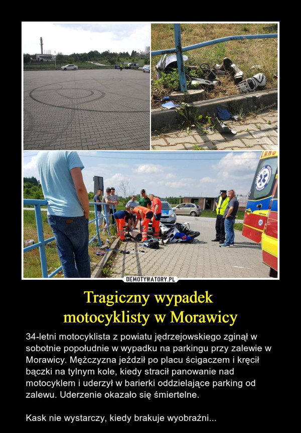 Tragiczny wypadek motocyklisty w Morawicy – 34-letni motocyklista z powiatu jędrzejowskiego zginął w sobotnie popołudnie w wypadku na parkingu przy zalewie w Morawicy. Mężczyzna jeździł po placu ścigaczem i kręcił bączki na tylnym kole, kiedy stracił panowanie nad motocyklem i uderzył w barierki oddzielające parking od zalewu. Uderzenie okazało się śmiertelne. Kask nie wystarczy, kiedy brakuje wyobraźni...