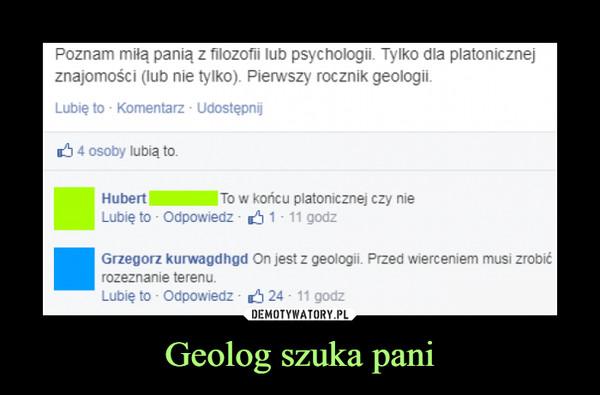 Geolog szuka pani –  Poznam miłą panią z filozofii lub psychologii. Tylko dla platonicznej znajomości (lub nie tylko). Pierwszy rocznik geologi.To w końcu platonicznej czy nieOn jest z geologii. Przed wierceniem musi zrobić rozeznanie terenu