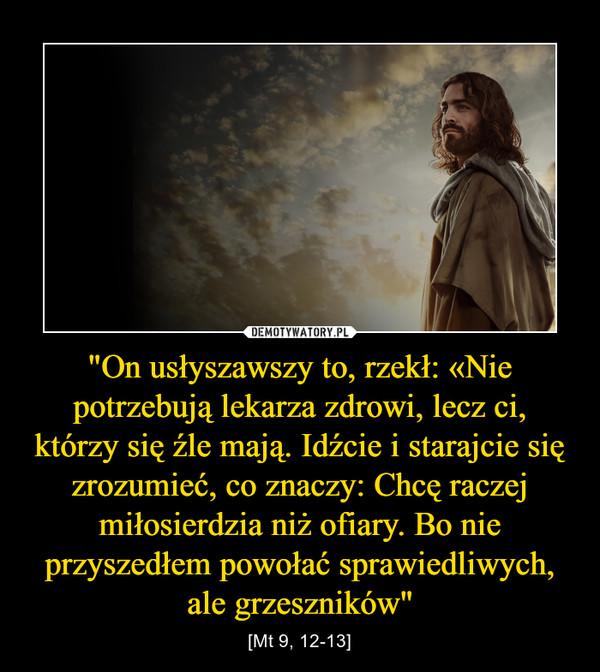 """""""On usłyszawszy to, rzekł: «Nie potrzebują lekarza zdrowi, lecz ci, którzy się źle mają. Idźcie i starajcie się zrozumieć, co znaczy: Chcę raczej miłosierdzia niż ofiary. Bo nie przyszedłem powołać sprawiedliwych, ale grzeszników"""" – [Mt 9, 12-13]"""