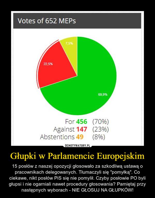 """Głupki w Parlamencie Europejskim – 15 posłów z naszej opozycji głosowało za szkodliwą ustawą o pracownikach delegowanych. Tłumaczyli się """"pomyłką"""". Co ciekawe, nikt posłów PiS się nie pomylił. Czyby posłowie PO byli głupsi i nie ogarniali nawet procedury głosowania? Pamiętaj przy następnych wyborach - NIE GŁOSUJ NA GŁUPKÓW!"""