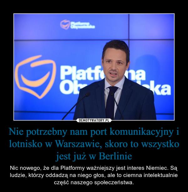 Nie potrzebny nam port komunikacyjny i lotnisko w Warszawie, skoro to wszystko jest już w Berlinie – Nic nowego, że dla Platformy ważniejszy jest interes Niemiec. Są ludzie, którzy oddadzą na niego głos, ale to ciemna intelektualnie część naszego społeczeństwa.