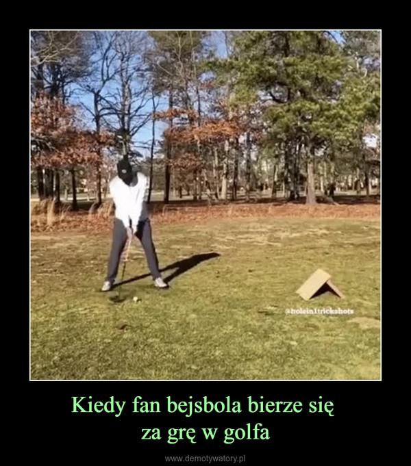 Kiedy fan bejsbola bierze się za grę w golfa –