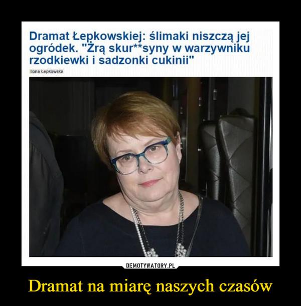Dramat na miarę naszych czasów –  Dramat Łepkowskiej: ślimaki niszczą jej ogródek. Żrą skur**syny w warzywniku rzodkiewki i sadzonki cukinii