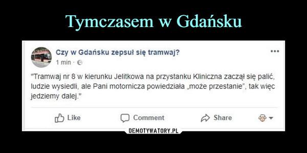 """–  Czy w Gdańsku zepsuł się tramwaj? """"Tramwaj nr 8 w kierunku Jelitkowa na przystanku Kliniczna zaczął się palić. ludzie wysiedli. ale Pani motornicza powiedziała ,może przestanie"""", tak więc jedziemy dalej."""""""