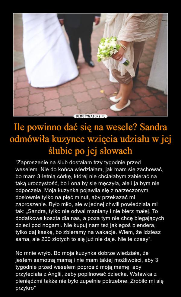 """Ile powinno dać się na wesele? Sandra odmówiła kuzynce wzięcia udziału w jej ślubie po jej słowach – """"Zaproszenie na ślub dostałam trzy tygodnie przed weselem. Nie do końca wiedziałam, jak mam się zachować, bo mam 3-letnią córkę, której nie chciałabym zabierać na taką uroczystość, bo i ona by się męczyła, ale i ja bym nie odpoczęła. Moja kuzynka pojawiła się z narzeczonym dosłownie tylko na pięć minut, aby przekazać mi zaproszenie. Było miło, ale w jednej chwili powiedziała mi tak: """"Sandra, tylko nie odwal maniany i nie bierz małej. To dodatkowe koszta dla nas, a poza tym nie chcę biegających dzieci pod nogami. Nie kupuj nam też jakiegoś blendera, tylko daj kaskę, bo zbieramy na wakacje. Wiem, że idziesz sama, ale 200 złotych to się już nie daje. Nie te czasy"""".No mnie wryło. Bo moja kuzynka dobrze wiedziała, że jestem samotną mamą i nie mam takiej możliwości, aby 3 tygodnie przed weselem poprosić moją mamę, aby przyleciała z Anglii, żeby popilnować dziecka. Wstawka z pieniędzmi także nie było zupełnie potrzebne. Zrobiło mi się przykro"""""""