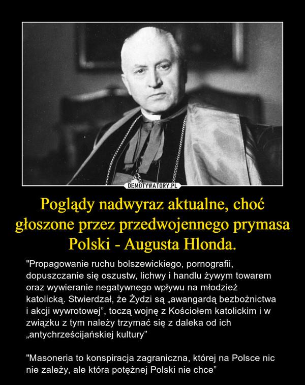 """Poglądy nadwyraz aktualne, choć głoszone przez przedwojennego prymasa Polski - Augusta Hlonda. – """"Propagowanie ruchu bolszewickiego, pornografii, dopuszczanie się oszustw, lichwy i handlu żywym towarem oraz wywieranie negatywnego wpływu na młodzież katolicką. Stwierdzał, że Żydzi są """"awangardą bezbożnictwa i akcji wywrotowej"""", toczą wojnę z Kościołem katolickim i w związku z tym należy trzymać się z daleka od ich """"antychrześcijańskiej kultury""""""""Masoneria to konspiracja zagraniczna, której na Polsce nic nie zależy, ale która potężnej Polski nie chce"""""""