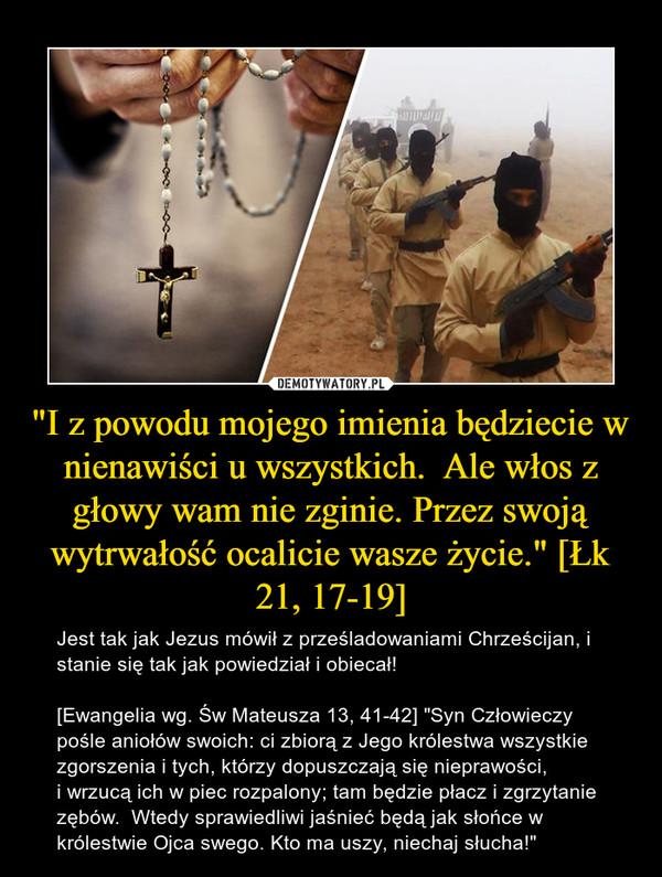 """""""I z powodu mojego imienia będziecie w nienawiści u wszystkich.  Ale włos z głowy wam nie zginie. Przez swoją wytrwałość ocalicie wasze życie."""" [Łk 21, 17-19] – Jest tak jak Jezus mówił z prześladowaniami Chrześcijan, i stanie się tak jak powiedział i obiecał![Ewangelia wg. Św Mateusza 13, 41-42] """"Syn Człowieczy pośle aniołów swoich: ci zbiorą z Jego królestwa wszystkie zgorszenia i tych, którzy dopuszczają się nieprawości,i wrzucą ich w piec rozpalony; tam będzie płacz i zgrzytanie zębów.  Wtedy sprawiedliwi jaśnieć będą jak słońce w królestwie Ojca swego. Kto ma uszy, niechaj słucha!"""""""