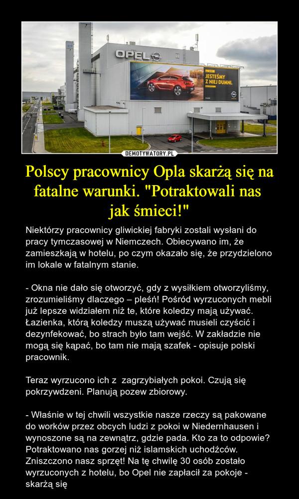 """Polscy pracownicy Opla skarżą się na fatalne warunki. """"Potraktowali nas jak śmieci!"""" – Niektórzy pracownicy gliwickiej fabryki zostali wysłani do pracy tymczasowej w Niemczech. Obiecywano im, że zamieszkają w hotelu, po czym okazało się, że przydzielono im lokale w fatalnym stanie.- Okna nie dało się otworzyć, gdy z wysiłkiem otworzyliśmy, zrozumieliśmy dlaczego – pleśń! Pośród wyrzuconych mebli już lepsze widziałem niż te, które koledzy mają używać. Łazienka, którą koledzy muszą używać musieli czyścić i dezynfekować, bo strach było tam wejść. W zakładzie nie mogą się kąpać, bo tam nie mają szafek - opisuje polski pracownik.Teraz wyrzucono ich z  zagrzybiałych pokoi. Czują się pokrzywdzeni. Planują pozew zbiorowy. - Właśnie w tej chwili wszystkie nasze rzeczy są pakowane do worków przez obcych ludzi z pokoi w Niedernhausen i wynoszone są na zewnątrz, gdzie pada. Kto za to odpowie? Potraktowano nas gorzej niż islamskich uchodźców. Zniszczono nasz sprzęt! Na tę chwilę 30 osób zostało wyrzuconych z hotelu, bo Opel nie zapłacił za pokoje - skarżą się"""