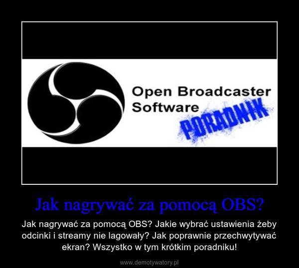 Jak nagrywać za pomocą OBS? – Jak nagrywać za pomocą OBS? Jakie wybrać ustawienia żeby odcinki i streamy nie lagowały? Jak poprawnie przechwytywać ekran? Wszystko w tym krótkim poradniku!