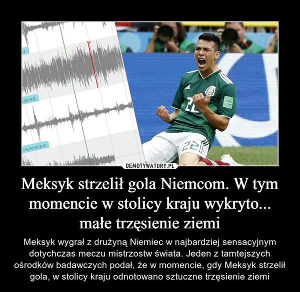 Meksyk strzelił gola Niemcom. W tym momencie w stolicy kraju wykryto... małe trzęsienie ziemi – Meksyk wygrał z drużyną Niemiec w najbardziej sensacyjnym dotychczas meczu mistrzostw świata. Jeden z tamtejszych ośrodków badawczych podał, że w momencie, gdy Meksyk strzelił gola, w stolicy kraju odnotowano sztuczne trzęsienie ziemi