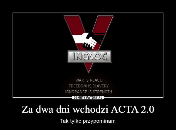 Za dwa dni wchodzi ACTA 2.0 – Tak tylko przypominam