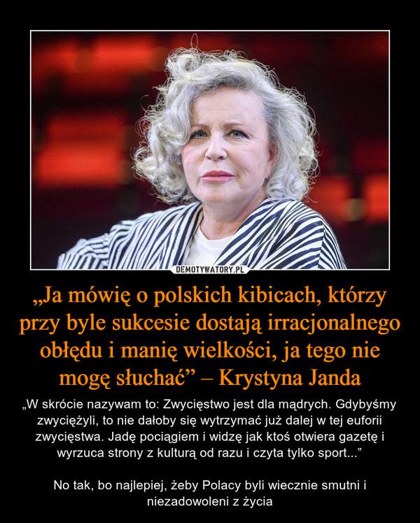 """""""Ja mówię o polskich kibicach, którzy przy byle sukcesie dostają irracjonalnego obłędu i manię wielkości, ja tego nie mogę słuchać"""" – Krystyna Janda – """"W skrócie nazywam to: Zwycięstwo jest dla mądrych. Gdybyśmy zwyciężyli, to nie dałoby się wytrzymać już dalej w tej euforii zwycięstwa. Jadę pociągiem i widzę jak ktoś otwiera gazetę i wyrzuca strony z kulturą od razu i czyta tylko sport...""""No tak, bo najlepiej, żeby Polacy byli wiecznie smutni i niezadowoleni z życia"""