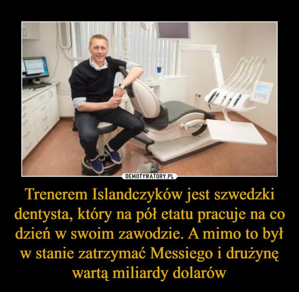 Trenerem Islandczyków jest szwedzki dentysta, który na pół etatu pracuje na co dzień w swoim zawodzie. A mimo to był w stanie zatrzymać Messiego i drużynę wartą miliardy dolarów –