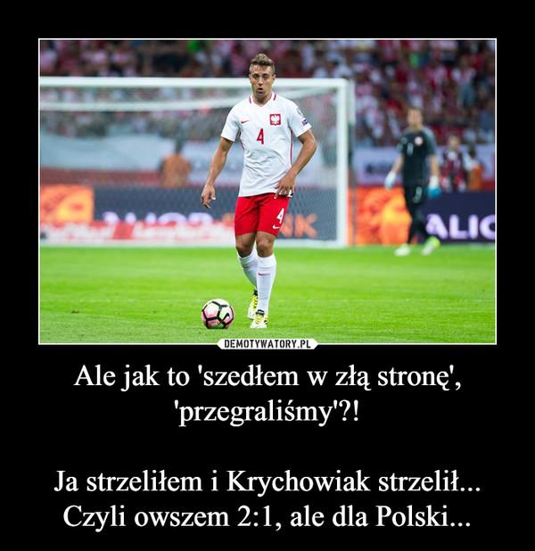 Ale jak to 'szedłem w złą stronę', 'przegraliśmy'?!Ja strzeliłem i Krychowiak strzelił...Czyli owszem 2:1, ale dla Polski... –