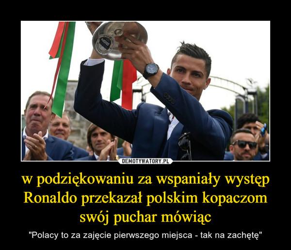 """w podziękowaniu za wspaniały występ Ronaldo przekazał polskim kopaczom swój puchar mówiąc – """"Polacy to za zajęcie pierwszego miejsca - tak na zachętę"""""""