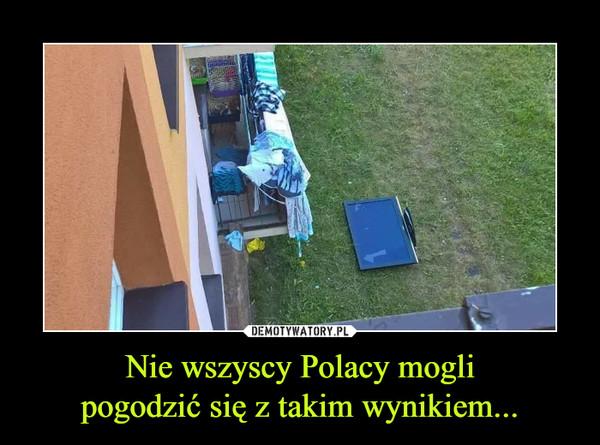 Nie wszyscy Polacy moglipogodzić się z takim wynikiem... –