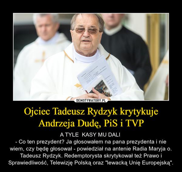 """Ojciec Tadeusz Rydzyk krytykuje Andrzeja Dudę, PiS i TVP – A TYLE  KASY MU DALI - Co ten prezydent? Ja głosowałem na pana prezydenta i nie wiem, czy będę głosował - powiedział na antenie Radia Maryja o. Tadeusz Rydzyk. Redemptorysta skrytykował też Prawo i Sprawiedliwość, Telewizję Polską oraz """"lewacką Unię Europejską""""."""