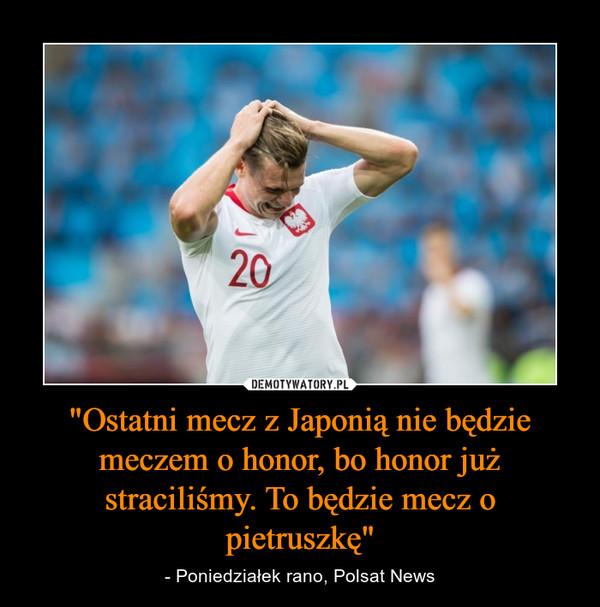 """""""Ostatni mecz z Japonią nie będzie meczem o honor, bo honor już straciliśmy. To będzie mecz o pietruszkę"""" – - Poniedziałek rano, Polsat News"""