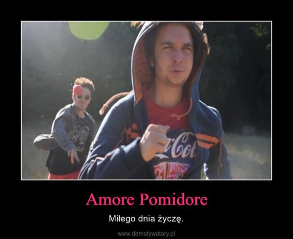 Amore Pomidore – Miłego dnia życzę.