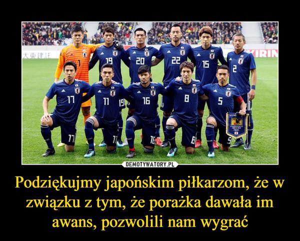 Podziękujmy japońskim piłkarzom, że w związku z tym, że porażka dawała im awans, pozwolili nam wygrać –