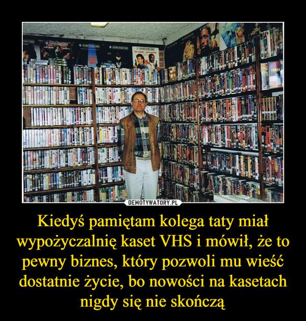 Kiedyś pamiętam kolega taty miał wypożyczalnię kaset VHS i mówił, że to pewny biznes, który pozwoli mu wieść dostatnie życie, bo nowości na kasetach nigdy się nie skończą –