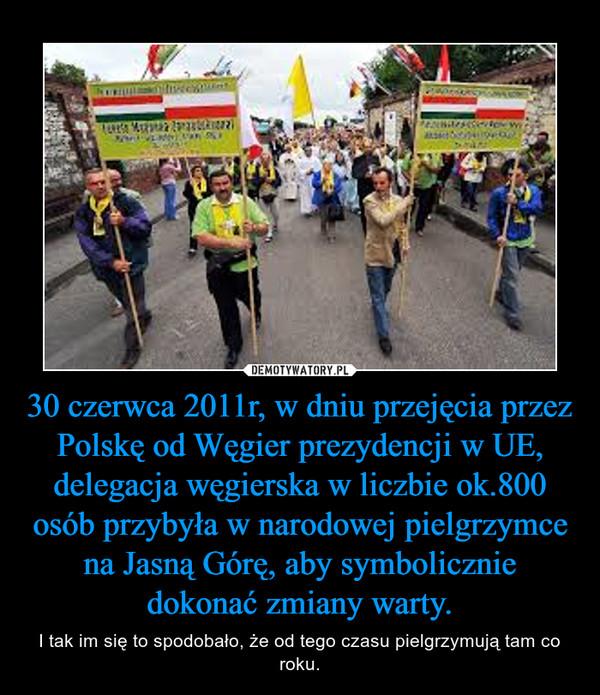 30 czerwca 2011r, w dniu przejęcia przez Polskę od Węgier prezydencji w UE, delegacja węgierska w liczbie ok.800 osób przybyła w narodowej pielgrzymce na Jasną Górę, aby symbolicznie dokonać zmiany warty. – I tak im się to spodobało, że od tego czasu pielgrzymują tam co roku.