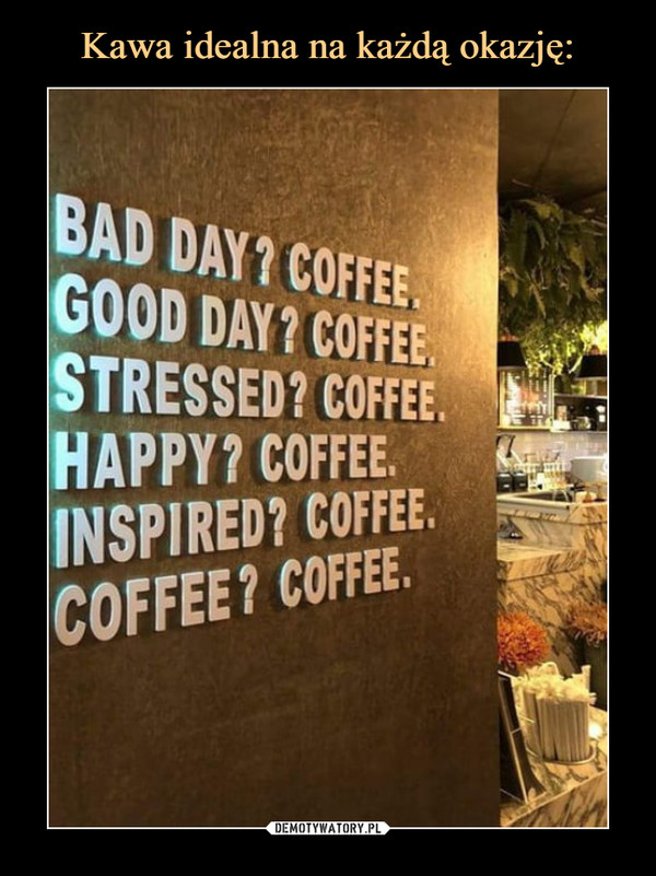 –  BAD DAY? COFFEEGOOD DAY? COFFEESTRESSED? COFFEEHAPPY? COFFEEINSPIRED? COFFEECOFFEE? COFFEE