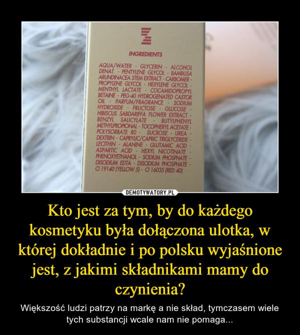 Kto jest za tym, by do każdego kosmetyku była dołączona ulotka, w której dokładnie i po polsku wyjaśnione jest, z jakimi składnikami mamy do czynienia? – Większość ludzi patrzy na markę a nie skład, tymczasem wiele tych substancji wcale nam nie pomaga...