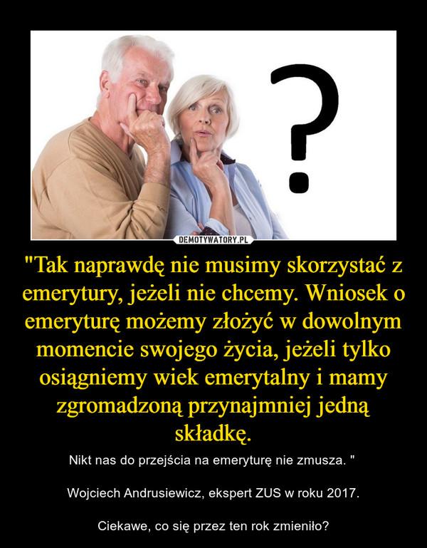 """""""Tak naprawdę nie musimy skorzystać z emerytury, jeżeli nie chcemy. Wniosek o emeryturę możemy złożyć w dowolnym momencie swojego życia, jeżeli tylko osiągniemy wiek emerytalny i mamy zgromadzoną przynajmniej jedną składkę. – Nikt nas do przejścia na emeryturę nie zmusza. """" Wojciech Andrusiewicz, ekspert ZUS w roku 2017.Ciekawe, co się przez ten rok zmieniło?"""