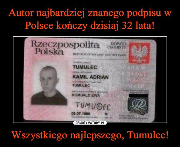 Autor najbardziej znanego podpisu w Polsce kończy dzisiaj 32 lata! Wszystkiego najlepszego, Tumulec!