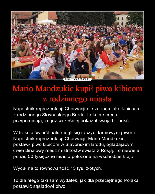 Mario Mandzukic kupił piwo kibicomz rodzinnego miasta – Napastnik reprezentacji Chorwacji nie zapomniał o kibicach z rodzinnego Slavonskiego Brodu. Lokalne media przypominają, że już wcześniej pokazał swoją hojność.W trakcie ćwierćfinału mogli się raczyć darmowym piwem. Napastnik reprezentacji Chorwacji, Mario Mandzukic, postawił piwo kibicom w Slavonskim Brodu, oglądającym ćwierćfinałowy mecz mistrzostw świata z Rosją. To niewiele ponad 50-tysięczne miasto położone na wschodzie kraju.Wydał na to równowartość 15 tys. złotych. To dla niego taki sam wydatek, jak dla przeciętnego Polaka postawić sąsiadowi piwo