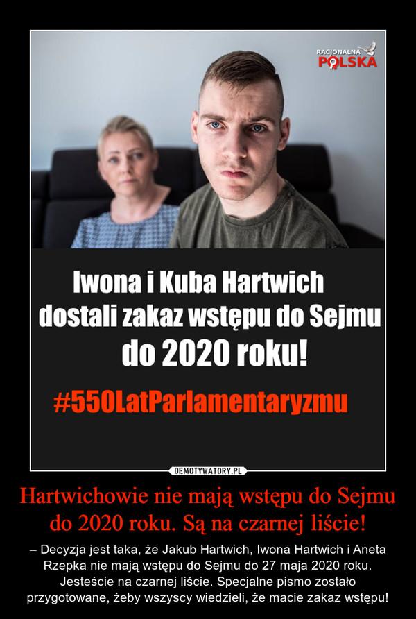 Hartwichowie nie mają wstępu do Sejmu do 2020 roku. Są na czarnej liście! – – Decyzja jest taka, że Jakub Hartwich, Iwona Hartwich i Aneta Rzepka nie mają wstępu do Sejmu do 27 maja 2020 roku. Jesteście na czarnej liście. Specjalne pismo zostało przygotowane, żeby wszyscy wiedzieli, że macie zakaz wstępu!