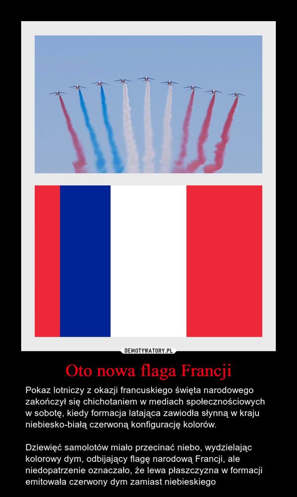 Oto nowa flaga Francji – Pokaz lotniczy z okazji francuskiego święta narodowego zakończył się chichotaniem w mediach społecznościowych w sobotę, kiedy formacja latająca zawiodła słynną w kraju niebiesko-białą czerwoną konfigurację kolorów.Dziewięć samolotów miało przecinać niebo, wydzielając kolorowy dym, odbijający flagę narodową Francji, ale niedopatrzenie oznaczało, że lewa płaszczyzna w formacji emitowała czerwony dym zamiast niebieskiego