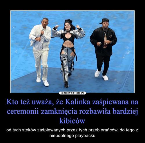 Kto też uważa, że Kalinka zaśpiewana na ceremonii zamknięcia rozbawiła bardziej kibiców